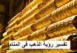 صور تفسير حلم الذهب , اعرف تفسير رؤية الذهب فى المنام