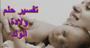 صورة حلمت اني ولدت ولد وانا لست حامل , تفسير حلم الولادة لغير الحامل